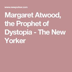 Margaret Atwood, the Prophet of Dystopia - The New Yorker