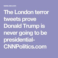 The London terror tweets prove Donald Trump is never going to be presidential- CNNPolitics.com
