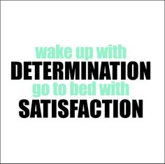 Wake up with determination; go to bed with satisfaction #motivational #determination