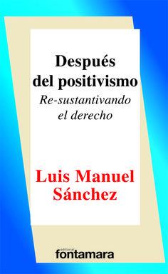 117. DESPUÉS DEL POSITIVISMO  Re-sustantivando el derecho Luis Manuel Sánchez / ISBN 978-607-7971-58-0 La teoría del derecho más difundida ha desarrollado una indiferencia desconcertante por los significados normativos.
