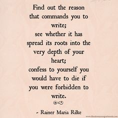 """""""Find out the reasons that command you to write."""" - Rainer Maria Rilke"""