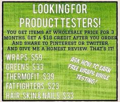 I'm looking for testers to try out my amazing products and let me know their results! Www.glamadivaswraps.myitworks.com