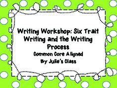 Writing Workshop: 6 Trait Writing and the Writing Process along with activities