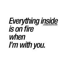 """Everything inside is on fire when I'm with you."" - if you ever had this feeling, then you know exactly what we are talking about! :) Enjoy another www.lovablequote.com"