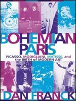 Bohemian Paris: Picasso, Modigliani, Matisse, and the Birth of Modern Art free ebook download
