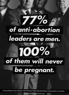 The people who are leading this anti-abortion movement are the ones who won't ever have to go through it. So why is it all the sudden so important to them? Are they still stuck in the 50's where women were simply housewifes who obeyed their husbands? Times have changed and women deserve the right to make a choice about their own body!