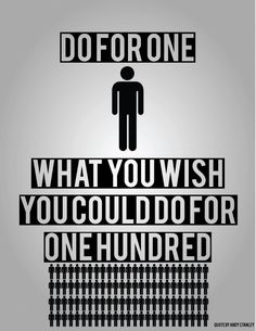 Do for one what you wish you could do for one hundred