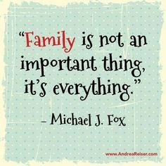 """Family is not an important thing, it's everything."" Michael J. Fox....I agree totally! YourMarriageGuru.com"