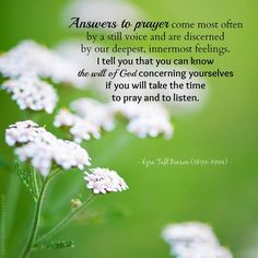 """""""When you pray—when you talk to your Heavenly Father… do you take time to listen to the promptings of the Spirit? Answers to prayer come most often by a still voice and are discerned by our deepest, innermost feelings. Time to pray and to listen."""" From President Benson's http://pinterest.com/pin/24066179230010164 Oct. 1977 http://facebook.com/223271487682878 message http://lds.org/general-conference/1977/10/a-message-to-the-rising-generation Learn more about prayer…"""