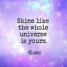 Shine like the whole universe is yours. #rumi