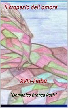 XVIII-Fiaba: Il trapezio dell'amore (Domenico Branca in arte Path Vol. 18) (Italian Edition) by Domenico Branca Path http://www.amazon.com/dp/B00T0HCP0W/ref=cm_sw_r_pi_dp_tfvswb0H3XTAQ
