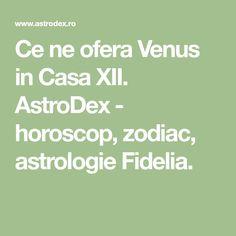 Ce ne ofera Venus in Casa XII. AstroDex - horoscop, zodiac, astrologie Fidelia.