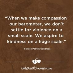 """""""When we make compassion our barometer, we don't settle for violence on a small scale. We aspire to kindness on a huge scale. Goal Quotes, Leadership Quotes, Motivational Quotes, Inspirational Quotes, Animal Heros, Witty Remarks, Vegan Quotes, Kindness Matters, It's Meant To Be"""