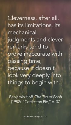 "Quote Of The Day: April 3, 2015 - Cleverness, after all, has its limitations. Its mechanical judgments and clever remarks tend to prove inaccurate with passing time, because it doesn't look very deeply into things to begin with.  — Benjamin Hoff, 'The Tao of Pooh' (1982), ""Cottleston Pie,"" p. 37 - #quote #quotes #quoteoftheday #qotd #life"