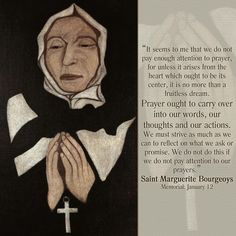 """Prayer ought to carry over into our words, our thoughts and our actions..."" -St. Marguerite Bourgeoys (Memorial: January 12)"
