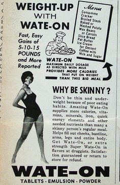 This is an AD from I believe the 1950s.  In the 50s, being thicker was seen as sexier then being skinny.  Now the tables have turn, skinny is in and very skinny.  Women's weight has always been the highlight of what defines a women's beauty.