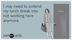 Free and Funny Workplace Ecard: I may need to extend my lunch break into not working here anymore. Create and send your own custom Workplace ecard. Office Humor, Work Humor, Work Jokes, I Love To Laugh, Love My Job, E Cards, Someecards, How I Feel, Workplace