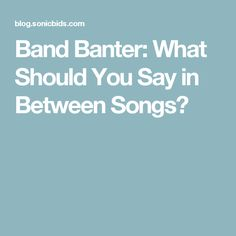 Band Banter: What Should You Say in Between Songs?