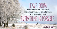 Leave room. Sometimes the universe has a much bigger plan for you. You are loved, and everything is possible. -Kris Carr Quote #quote #quotes