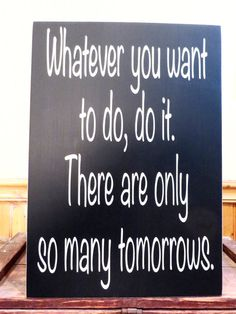 Whatever you want to do, do it.  There are only so many tomorrows distressed wood sign.