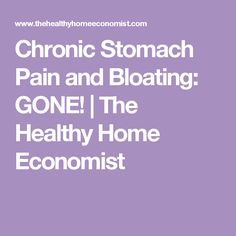 Chronic Stomach Pain and Bloating: GONE!   The Healthy Home Economist