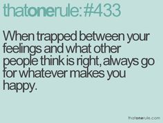 When trapped between your feelings and what other people think is right, always go for whatever makes you happy. Love Me Quotes, True Quotes, Great Quotes, Quotes To Live By, Funny Quotes, Inspirational Quotes, Girl Quotes, Qoutes, Motivational Quotes