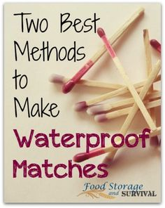 The Two Best Methods to Make Waterproof Matches - Food Storage and Survival