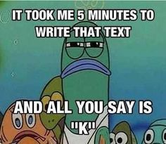 I hate when that happens!! I take my time typing out a good text and people just answer like this!!!