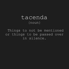 Tacenda (n) ..things to not be mentioned or things to be passed over the silence