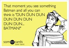 That moment you see something Batman and all you can think is 'DUN DUN DUN DUN DUN DUN DUN DUN... BATMAN!'