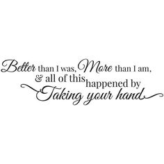 Better Than I Was, More Than I Am, And All of this Happened by Taking Your Hand Quote #soulmatelovequotes