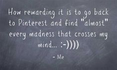 "How rewarding it is to go back to Pinterest and find ""almost"" every madness that crosses my mind... :-)"