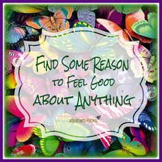 Find some reason to feel good about anything. -Abraham Hicks