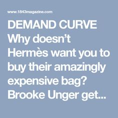 DEMAND CURVE Why doesn't Hermès want you to buy their amazingly expensive bag? Brooke Unger gets his head round the economics of the world's most desirable accessory