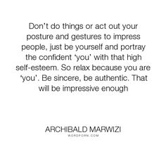 """Archibald Marwizi - """"Don�t do things or act out your posture and gestures to impress people, just be yourself..."""". life, inspirational, inspirational-quotes, growth, leadership, purpose, success-quotes, excellence, effectiveness, attitude-quotes, legacy-quotes"""