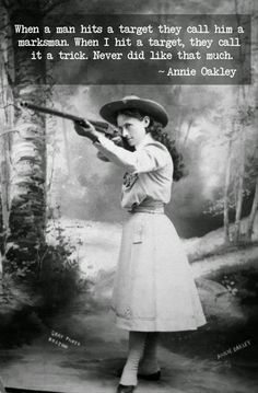 """""""When a man hits a target they call him a marksman. When I hit a target they call it a trick. Never did like that much."""" Annie Oakley"""