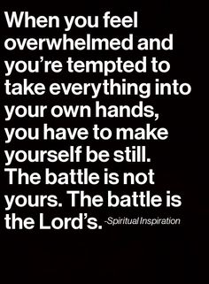 "The Battle Is Not Yours, It's the Lord's. - 2nd Chronicles 20:15, ""And he said, Hearken ye, all Judah, and ye inhabitants of Jerusalem, and thou king Jehoshaphat, Thus saith the LORD unto you, Be not afraid nor dismayed by reason of this great multitude; for the battle is not yours, but God's. - http://access-jesus.com/2_Chronicles/2_Chronicles_20.html"