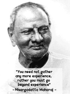 Go beyond experience. Nisargadatta Maharaj
