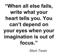 """""""When all else fails, write what your heart tells you. You can't depend on your eyes when your imagination is out of focus."""""""