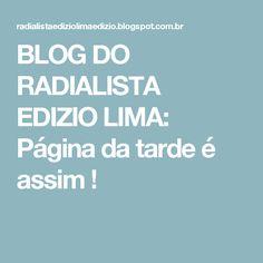 BLOG DO  RADIALISTA  EDIZIO LIMA: Página da tarde  é assim  !