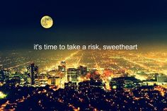 it's time to take a risk, sweetheart