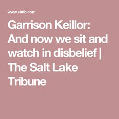 Garrison Keillor: And now we sit and watch in disbelief | The Salt Lake Tribune