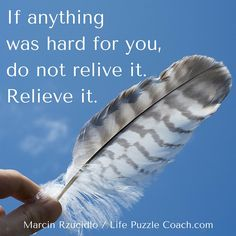 If anything was hard for you, do not relive it. Relieve it. [Marcin Rzucidlo / Life Puzzle Coach] http://lifepuzzlecoach.com/