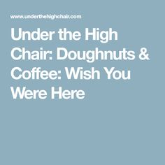 Under the High Chair: Doughnuts & Coffee: Wish You Were Here