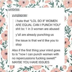Also, if that is the first thing you think of when thinking of equality, of the violence you can use against women, you are exactly the reason we need feminism to educate you Tumblr Art, My Tumblr, We Are The World, In This World, Angst Quotes, Women Rights, All That Matters, Intersectional Feminism, Patriarchy