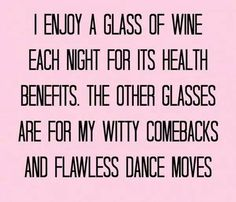 I enjoy a glass of wine each night for its health benefits. The other glasses are for my witty comebacks and my flawless dance moves.