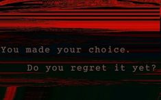 You made your choice. Do you regret it yet?