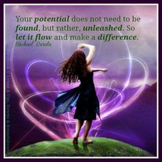 Your potential does not need to be found, but rather, unleashed. So let it flow and make a difference.  Michael Barata