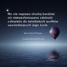 Nic nie napawa otuchą bardziej niż niekwestionowana zdolność człowieka do świadomych wysiłków uwznioślających jego życie.  Henry David Thoreau