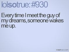 Every time I meet the guy of my dreams, someone wakes me up. - LolSoTrue.com